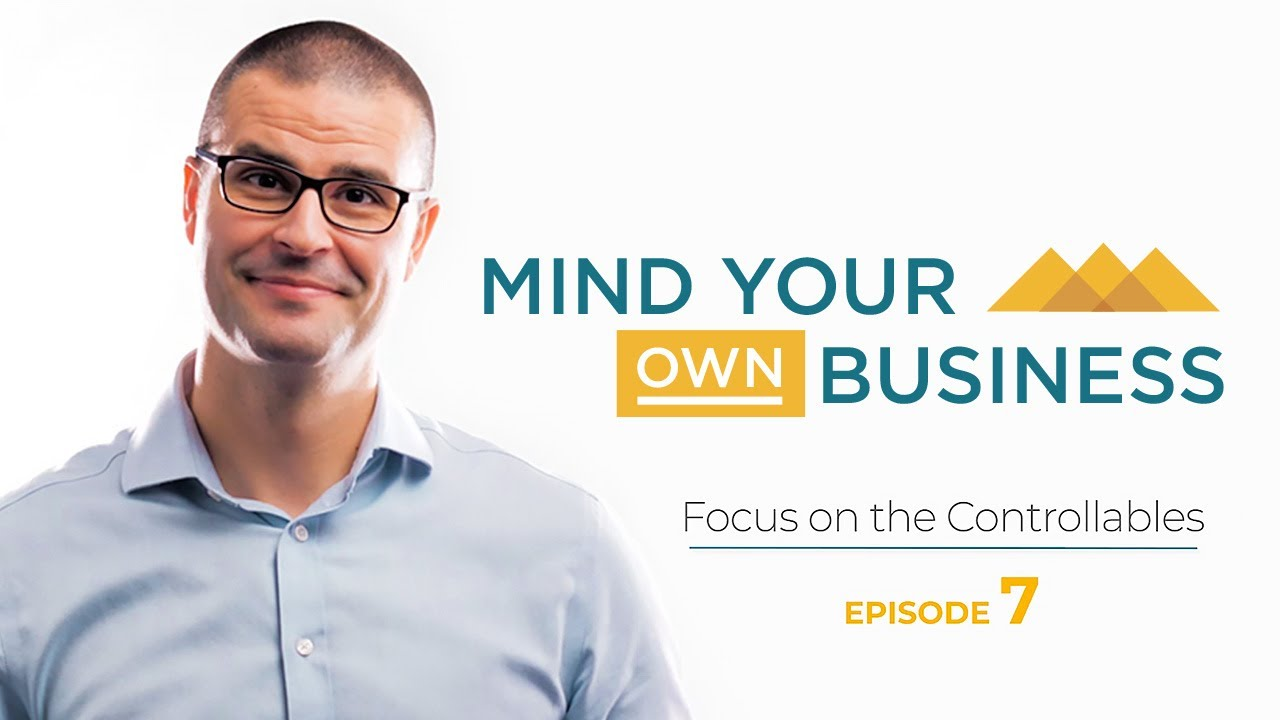 Focus on Controllables- Mind Your Own Business - Episode 7